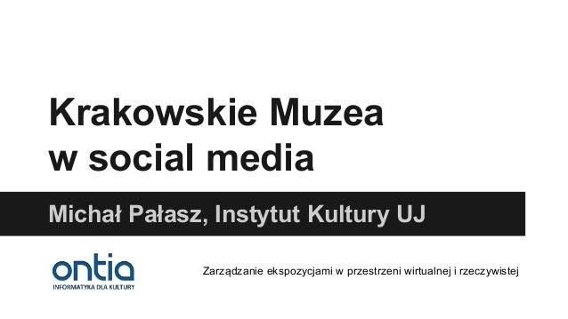 Krakowskie Muzea w social media Michał Pałasz, Instytut Kultury UJ Zarządzanie ekspozycjami w przestrzeni wirtualnej i rze...