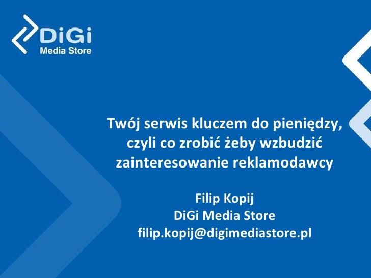 Twój serwis kluczem do pieniędzy, czyli co zrobić żeby wzbudzić zainteresowanie reklamodawcy Filip Kopij DiGi Media Store ...