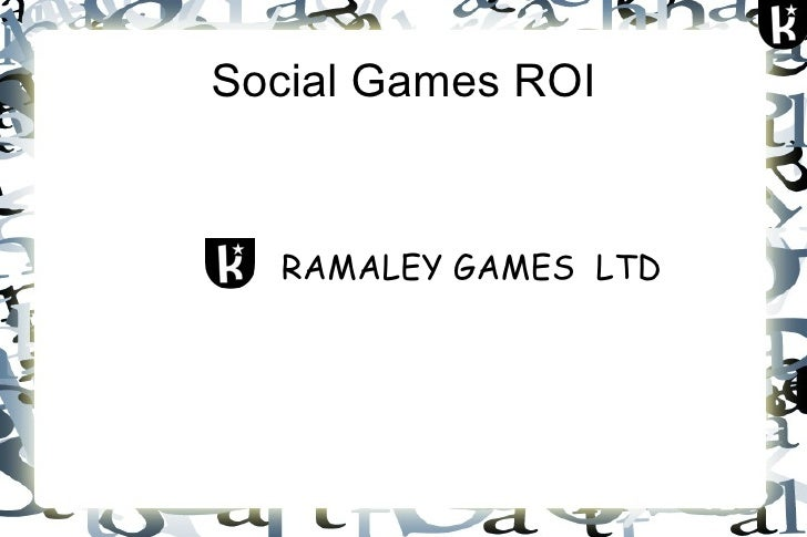 Social Games ROI <ul><li>RAMALEY GAMES  LTD </li></ul>