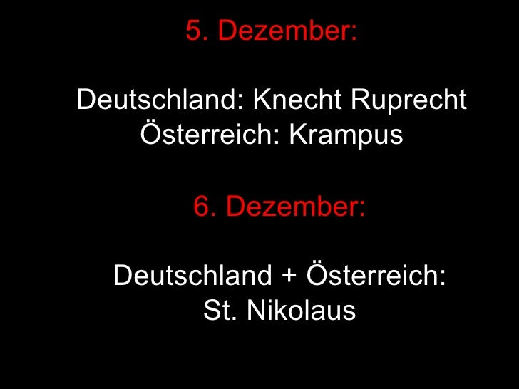 5. Dezember: Deutschland: Knecht Ruprecht Österreich: Krampus 6. Dezember: Deutschland + Österreich: St. Nikolaus