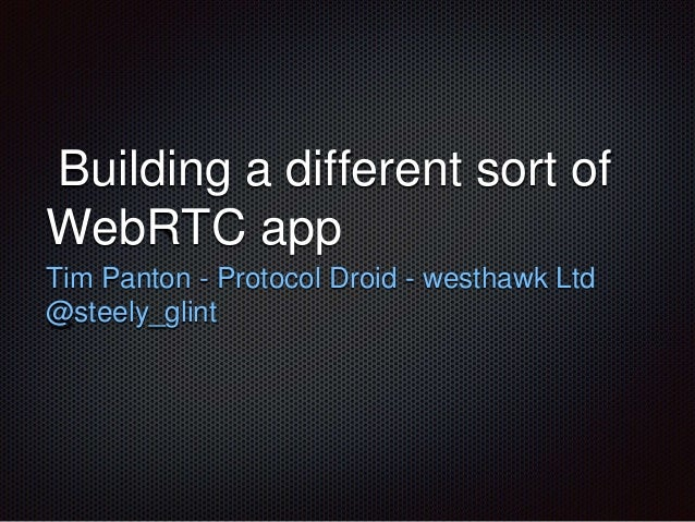 Building a different sort of WebRTC app Tim Panton - Protocol Droid - westhawk Ltd @steely_glint