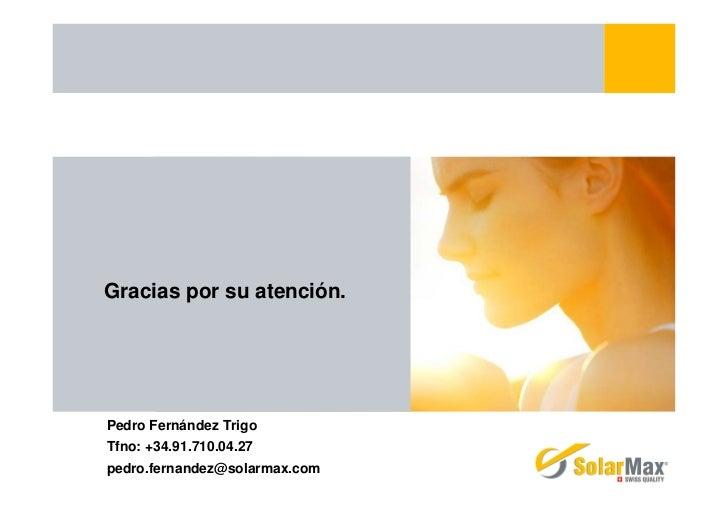 Gracias por su atención.Pedro Fernández TrigoTfno: +34.91.710.04.27pedro.fernandez@solarmax.com