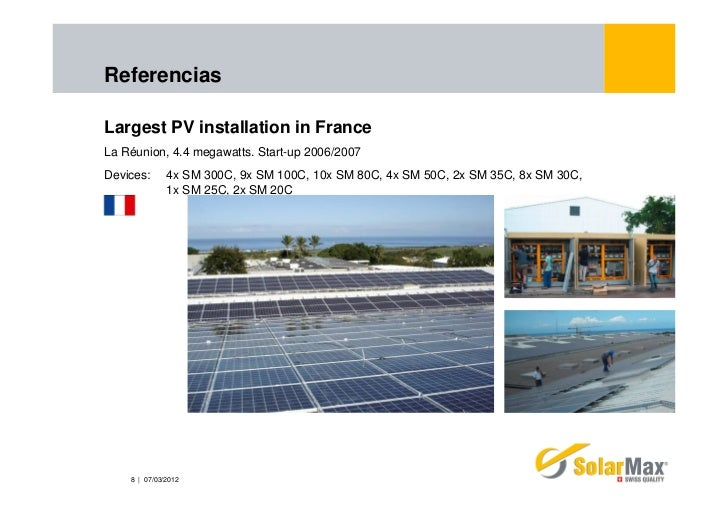 ReferenciasLargest PV installation in FranceLa Réunion, 4.4 megawatts. Start-up 2006/2007Devices:      4x SM 300C, 9x SM 1...