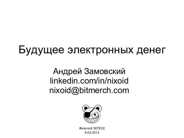 Будущее электронных денег Андрей Замовский linkedin.com/in/nixoid nixoid@bitmerch.com #kranonit S07E02 9.02.2013