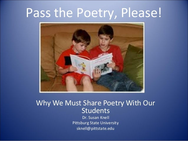 Pass the Poetry, Please! Why We Must Share Poetry With Our Students Dr. Susan Knell Pittsburg State University sknell@pitt...