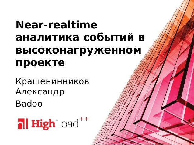 Near-realtime аналитика событий в высоконагруженном проекте Крашенинников Александр Badoo