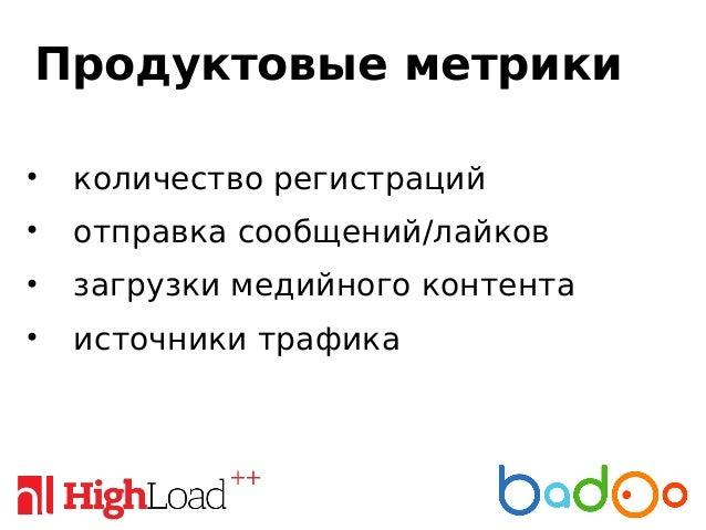 Продуктовые метрики • количество регистраций • отправка сообщений/лайков • загрузки медийного контента • источники трафика