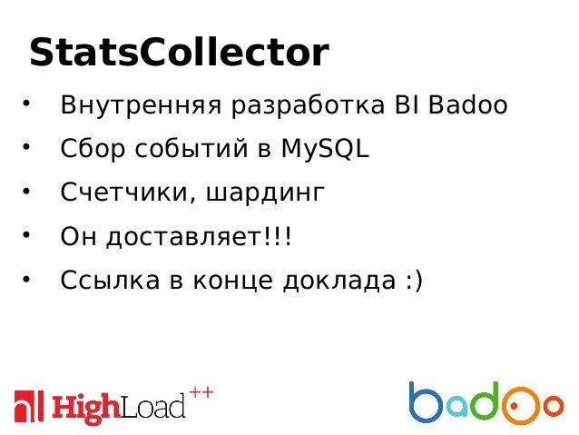 StatsCollector • Внутренняя разработка BI Badoo • Сбор событий в MySQL • Счетчики, шардинг • Он доставляет!!! • Ссылка в к...