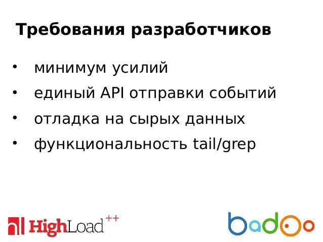 Требования разработчиков • минимум усилий • единый API отправки событий • отладка на сырых данных • функциональность tail/...