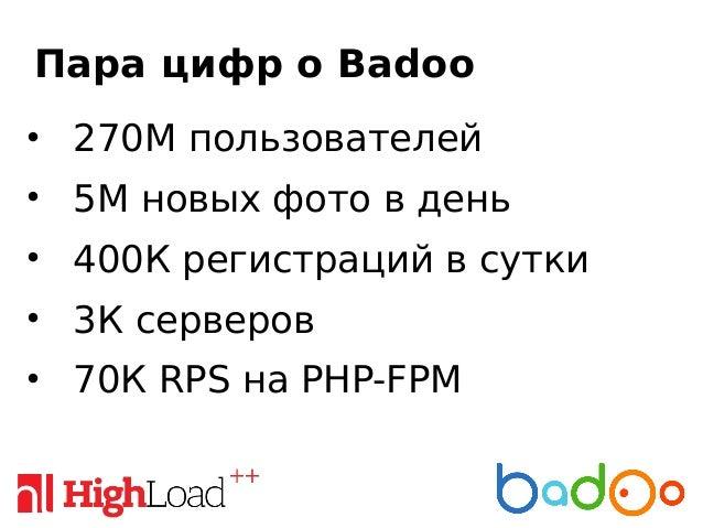Пара цифр о Badoo • 270М пользователей • 5М новых фото в день • 400К регистраций в сутки • 3К серверов • 70К RPS на PHP-FPM