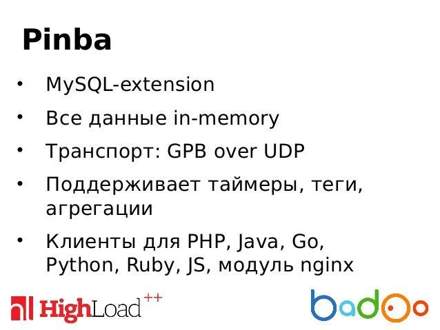 Pinba • MySQL-extension • Все данные in-memory • Транспорт: GPB over UDP • Поддерживает таймеры, теги, агрегации • Клиенты...
