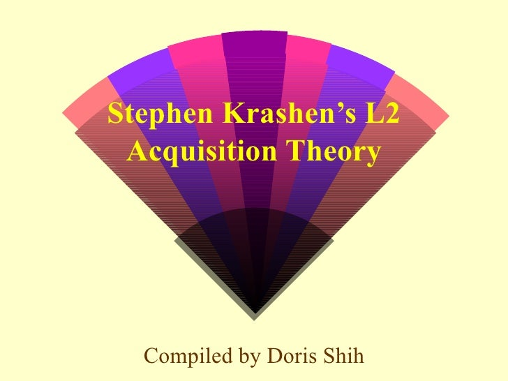 Stephen Krashen's L2 Acquisition Theory Compiled by Doris Shih