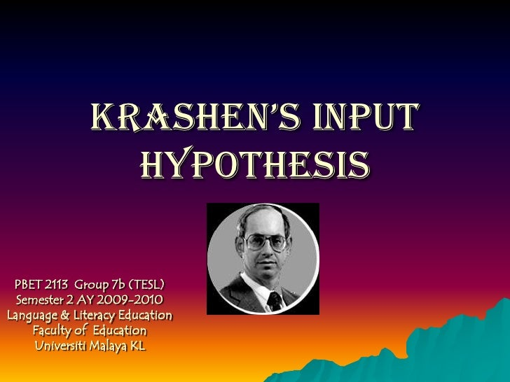 Krashen's Input Hypothesis<br />PBET 2113  Group 7b (TESL) Semester 2 AY 2009-2010<br />Language & Literacy Education <br ...