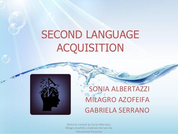 SECOND LANGUAGE ACQUISITION SONIA ALBERTAZZI MILAGRO AZOFEIFA GABRIELA SERRANO Material created by Sonia Albertazzi, Milag...