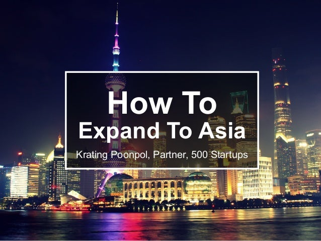 How To Expand To Asia Krating Poonpol, Partner, 500 Startups