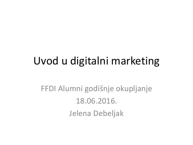 Uvod u digitalni marketing FFDI Alumni godišnje okupljanje 18.06.2016. Jelena Debeljak