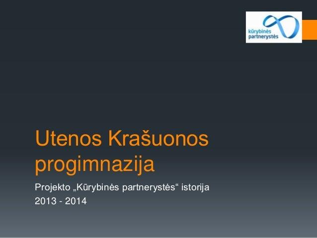 """Utenos Krašuonos progimnazija Projekto """"Kūrybinės partnerystės"""" istorija 2013 - 2014"""