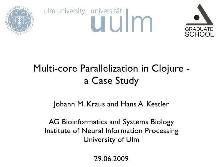 Multi-core Parallelization in Clojure -             a Case Study       Johann M. Kraus and Hans A. Kestler      AG Bioinfo...