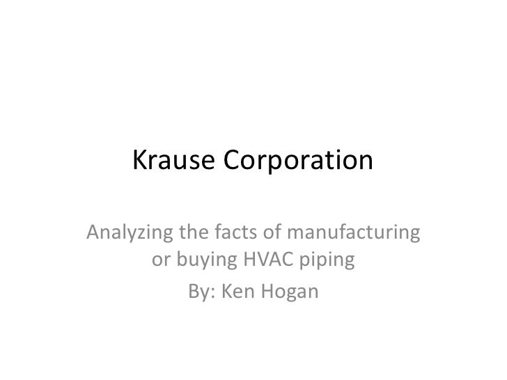 Krause CorporationAnalyzing the facts of manufacturing       or buying HVAC piping           By: Ken Hogan