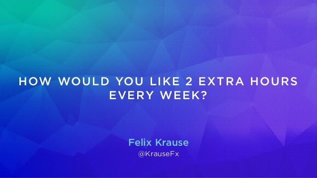 Felix Krause @KrauseFx HOW WOULD YOU LIKE 2 EXTRA HOURS EVERY WEEK?