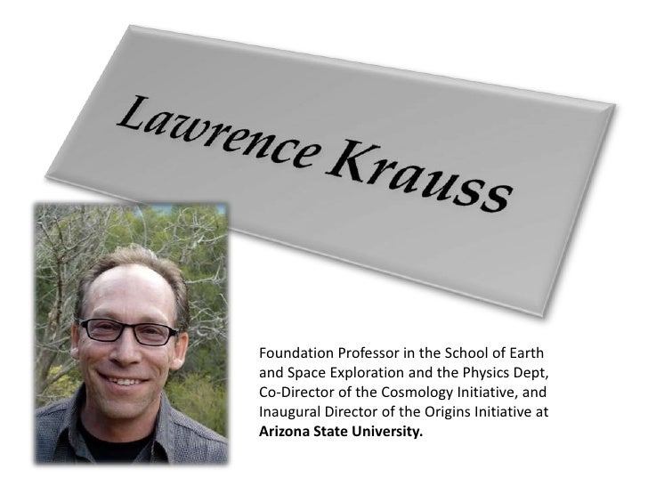 Lawrence Krauss<br />Foundation Professor in the School of Earth and Space Exploration and the Physics Dept, Co-Director o...