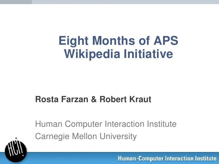 Eight Months of APS      Wikipedia InitiativeRosta Farzan & Robert KrautHuman Computer Interaction InstituteCarnegie Mello...
