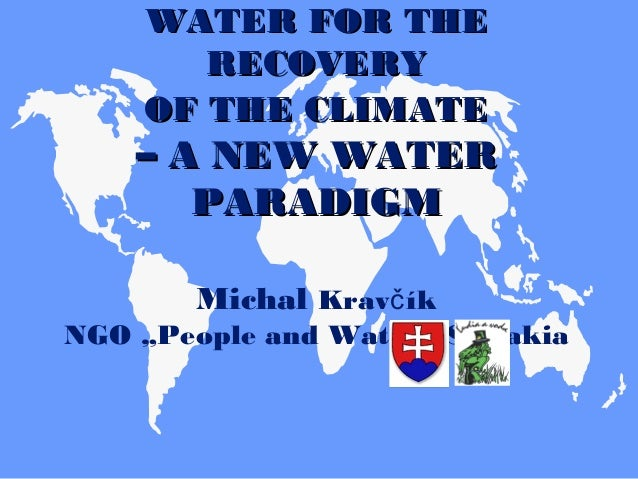 WATER FORWATER FOR THETHE RECOVERYRECOVERY OF THE CLIMATEOF THE CLIMATE –– A NEW WATERA NEW WATER PARADIGMPARADIGM Michal ...