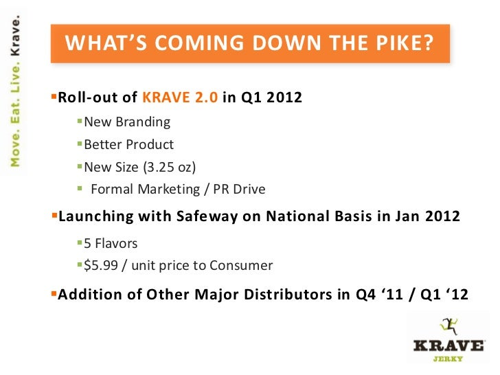 WHAT'S COMING DOWN THE PIKE?Roll-out of KRAVE 2.0 in Q1 2012   New Branding   Better Product   New Size (3.25 oz)    ...