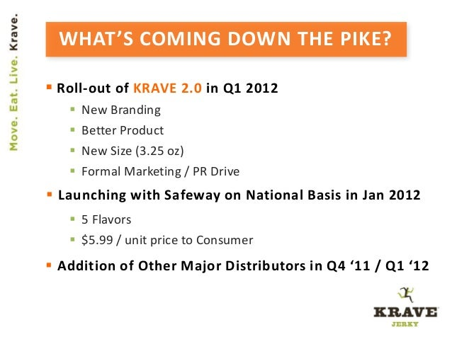 WHAT'S COMING DOWN THE PIKE?  Roll-out of KRAVE 2.0 in Q1 2012  New Branding  Better Product  New Size (3.25 oz)  For...