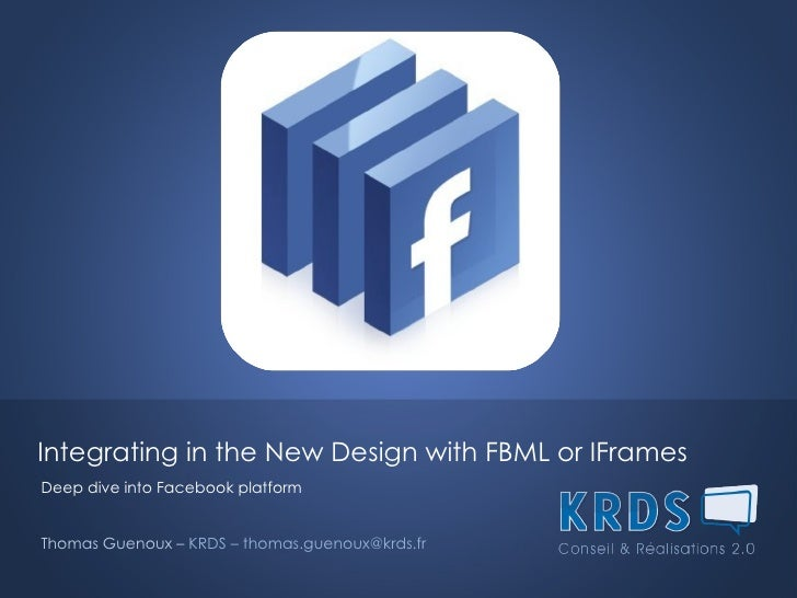 Integrating in the New Design with FBML or IFrames  Deep dive into Facebook platform Thomas Guenoux –  KRDS – thomas.gueno...