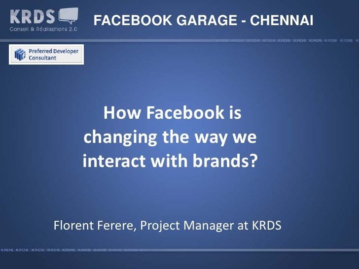 FACEBOOK GARAGE - CHENNAI            How Facebook is     changing the way we     interact with brands?   Florent Ferere, P...
