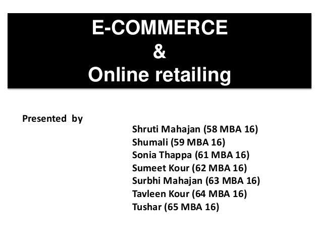 E-COMMERCE & Online retailing Presented by Shruti Mahajan (58 MBA 16) Shumali (59 MBA 16) Sonia Thappa (61 MBA 16) Sumeet ...