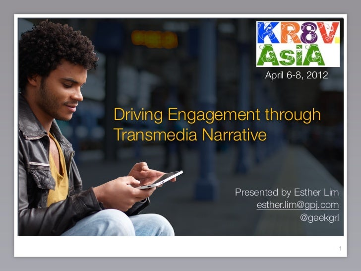 April 6-8, 2012Driving Engagement throughTransmedia Narrative               Presented by Esther Lim                   esth...
