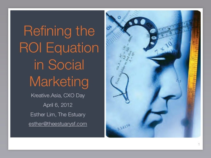Refining theROI Equation  in Social Marketing Kreative.Asia, CXO Day      April 6, 2012 Esther Lim, The Estuary esther@thee...