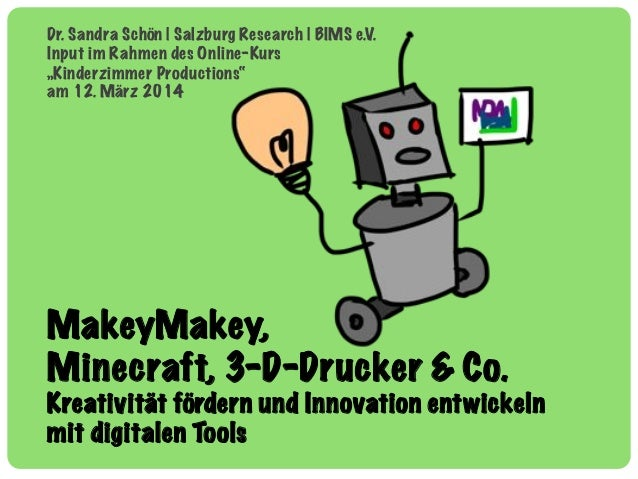 MakeyMakey, Minecraft, 3-D-Drucker & Co. Kreativität fördern und Innovation entwickeln mit digitalen Tools Dr. Sandra Schö...