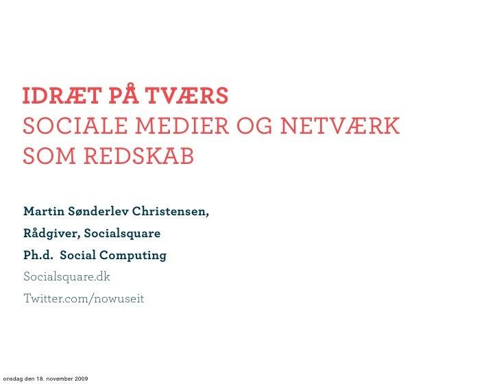 IDRÆT PÅ TVÆRS       SOCIALE MEDIER OG NETVÆRK       SOM REDSKAB        Martin Sønderlev Christensen,       Rådgiver, Soci...