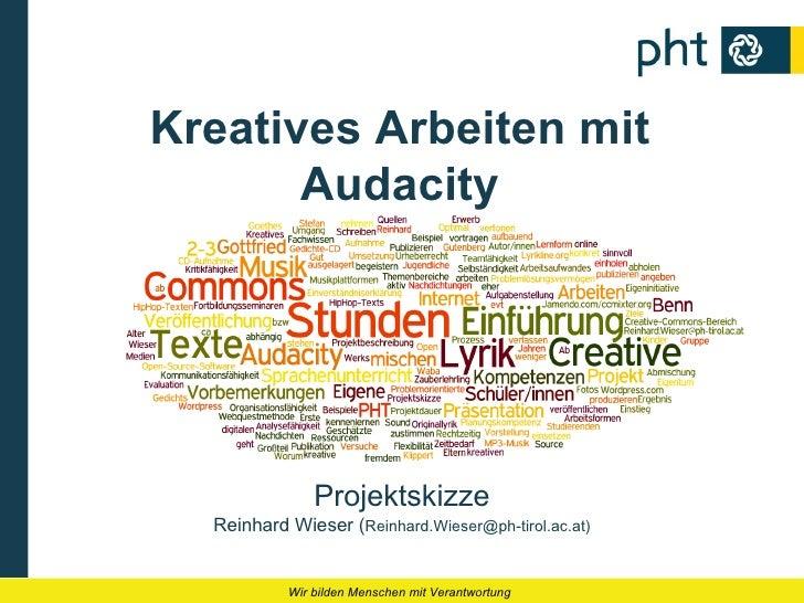 Kreatives Arbeiten mit       Audacity               Projektskizze  Reinhard Wieser (Reinhard.Wieser@ph-tirol.ac.at)       ...