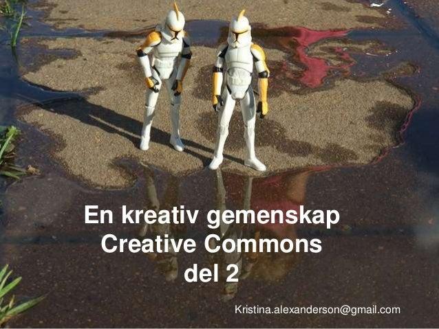 En kreativ gemenskap Creative Commons del 2 Kristina.alexanderson@gmail.com