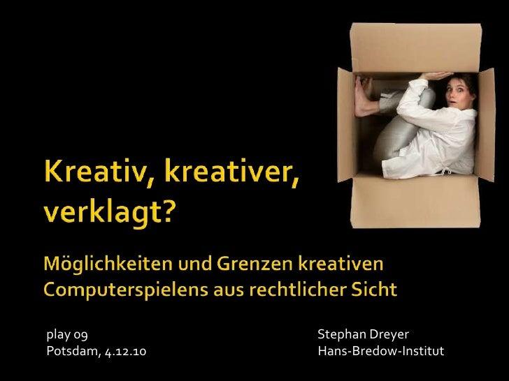 Kreativ, kreativer, verklagt?<br />Möglichkeiten und Grenzen kreativen Computerspielens aus rechtlicher Sicht<br />play 09...