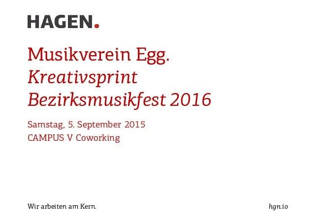 Wir arbeiten am Kern. hgn.io Musikverein Egg. Kreativsprint Bezirksmusikfest 2016 Samstag, 5. September 2015 CAMPUS V Cowo...