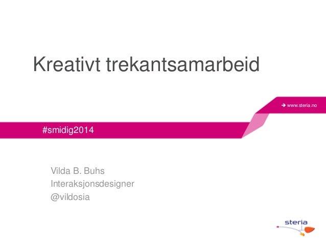  www.steria.no  Kreativt trekantsamarbeid  #smidig2014  Vilda B. Buhs  Interaksjonsdesigner  @vildosia