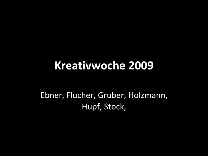 Kreativwoche 2009 Ebner, Flucher, Gruber, Holzmann, Hupf, Stock,