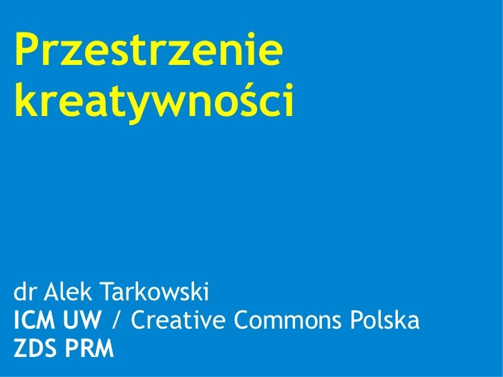 Przestrzenie kreatywności    dr Alek Tarkowski ICM UW / Creative Commons Polska ZDS PRM