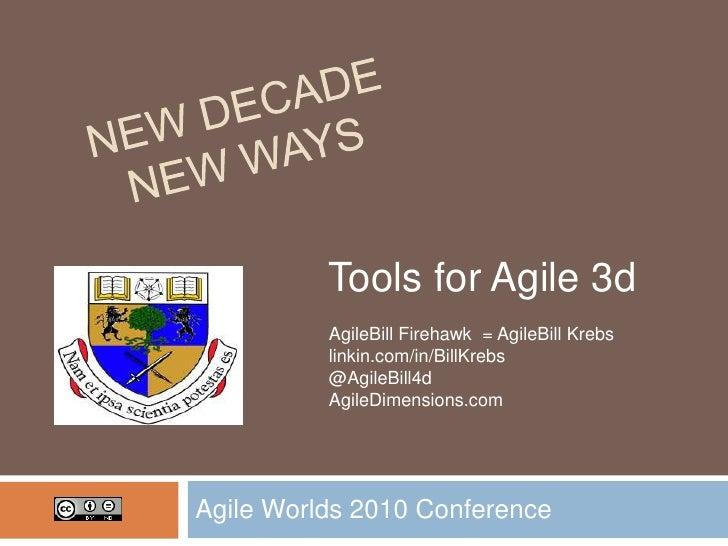 New Decade New Ways<br />Agile Worlds 2010 Conference<br />Tools for Agile 3d <br />AgileBill Firehawk  = AgileBill Krebs<...