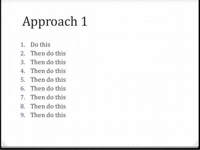 Approach 1 1. Do this 2. Then do this 3. Then do this 4. Then do this 5. Then do this 6. Then do this 7. Then do this 8. T...