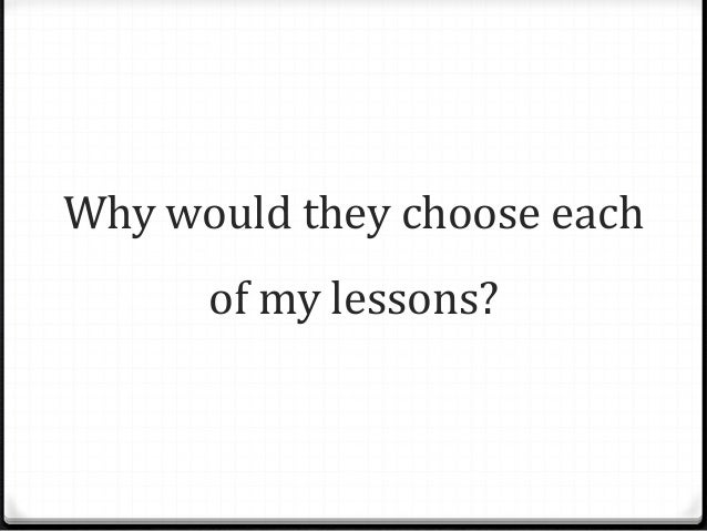 Why would they choose each of my lessons?