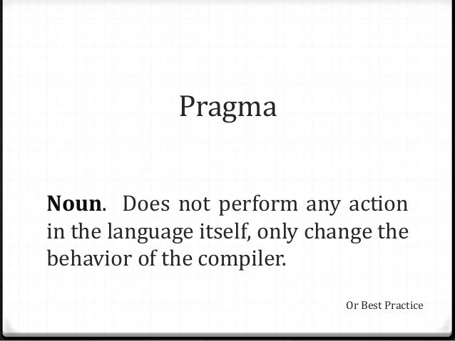 Pragma Noun. Does not perform any action in the language itself, only change the behavior of the compiler. Or Best Practice