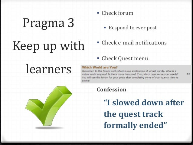 Pragma 3 Keep up with learners  Check forum  Respond to ever post  Check e-mail notifications  Check Quest menu Confes...