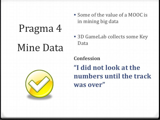 """Pragma 4 Mine Data  Some of the value of a MOOC is in mining big data  3D GameLab collects some Key Data Confession """"I d..."""