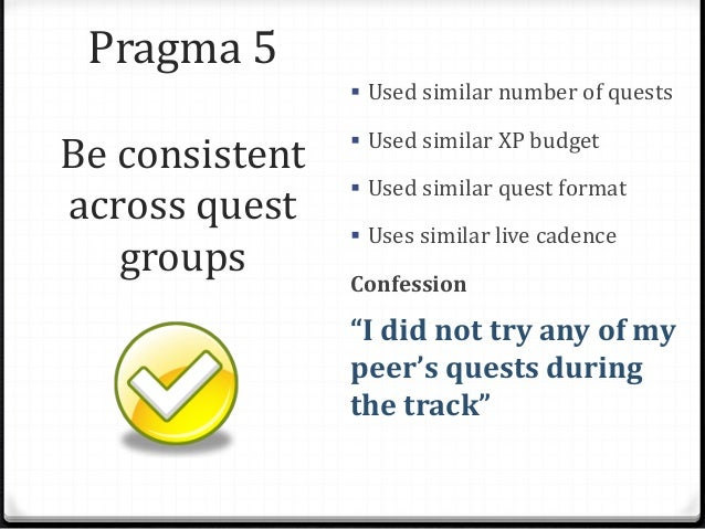 Pragma 5 Be consistent across quest groups  Used similar number of quests  Used similar XP budget  Used similar quest f...